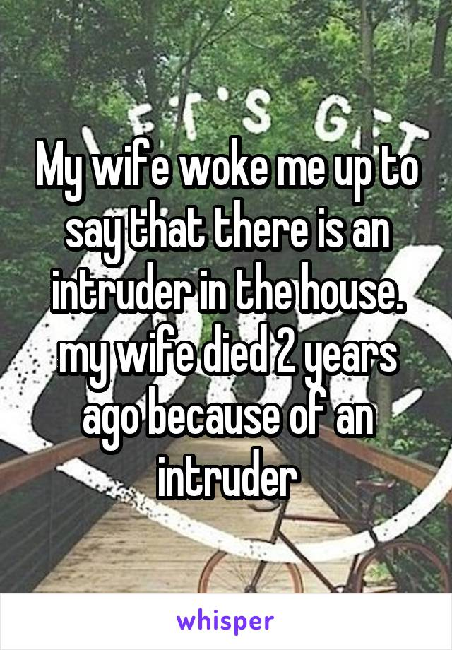 My wife woke me up to say that there is an intruder in the house. my wife died 2 years ago because of an intruder