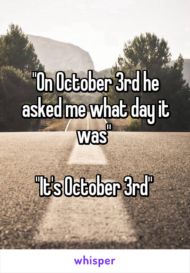 """""""On October 3rd he asked me what day it was""""   """"It's October 3rd"""""""