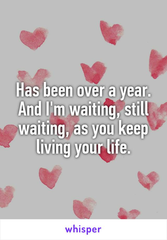 Has been over a year. And I'm waiting, still waiting, as you keep living your life.