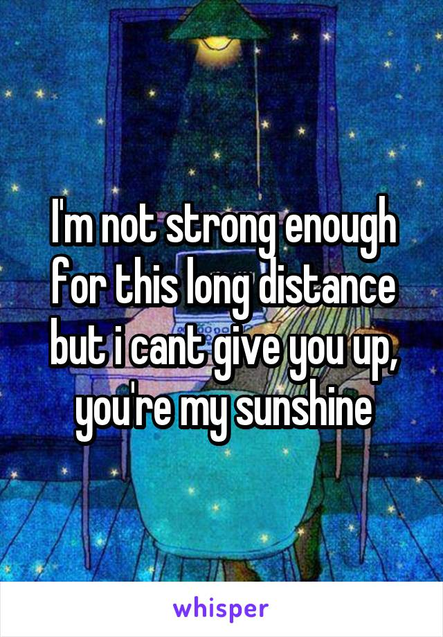 I'm not strong enough for this long distance but i cant give you up, you're my sunshine