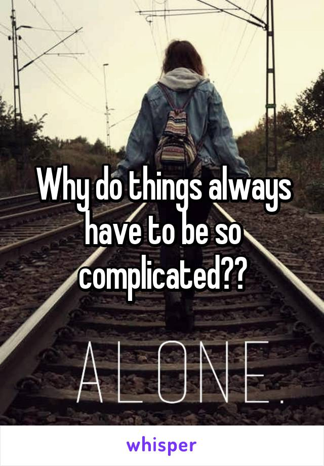 Why do things always have to be so complicated??