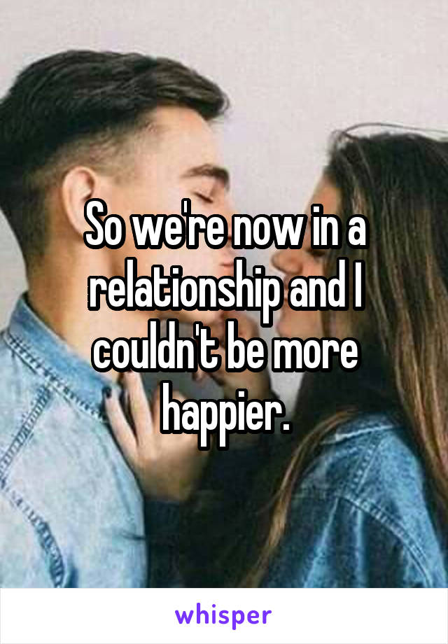 So we're now in a relationship and I couldn't be more happier.