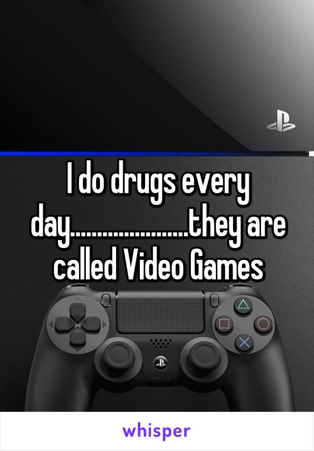 I do drugs every day......................they are called Video Games
