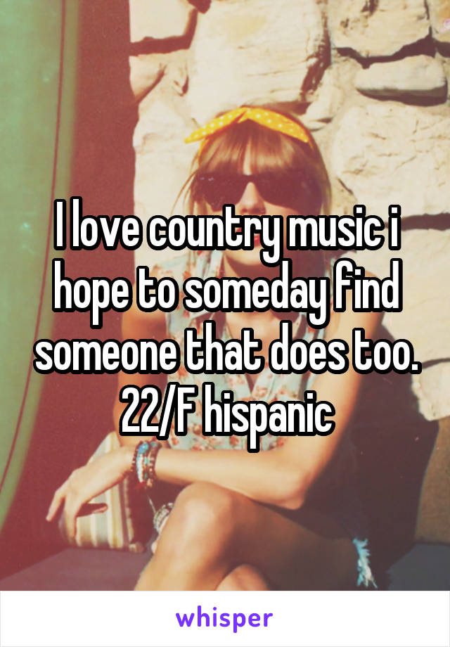 I love country music i hope to someday find someone that does too. 22/F hispanic