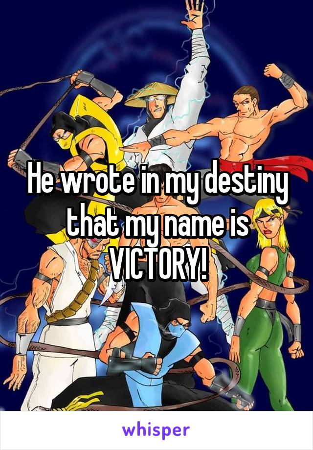He wrote in my destiny that my name is VICTORY!