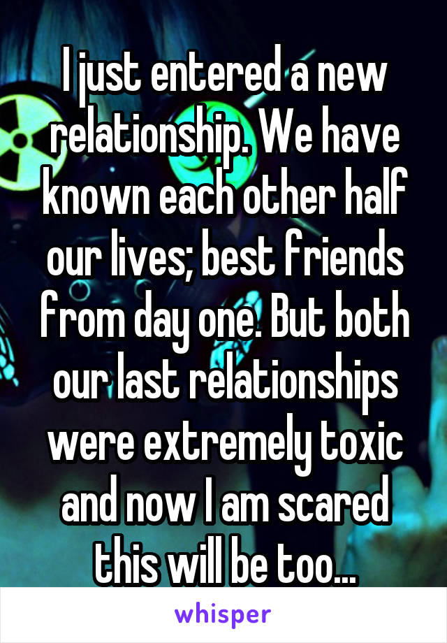 I just entered a new relationship. We have known each other half our lives; best friends from day one. But both our last relationships were extremely toxic and now I am scared this will be too...