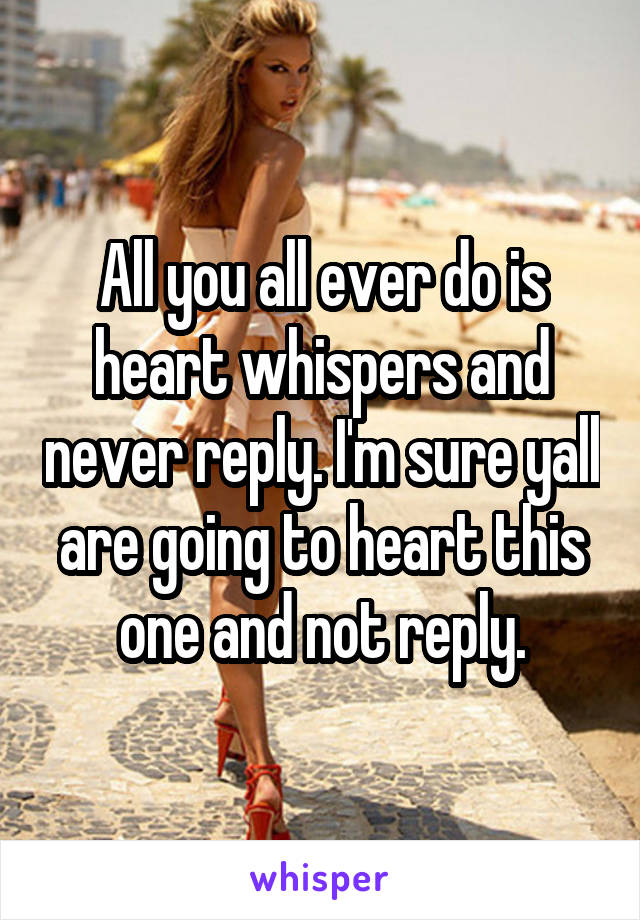 All you all ever do is heart whispers and never reply. I'm sure yall are going to heart this one and not reply.