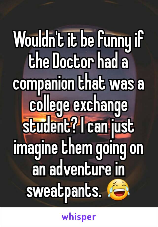 Wouldn't it be funny if the Doctor had a companion that was a college exchange student? I can just imagine them going on an adventure in sweatpants. 😂