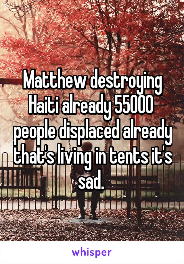 Matthew destroying Haiti already 55000  people displaced already that's living in tents it's sad.
