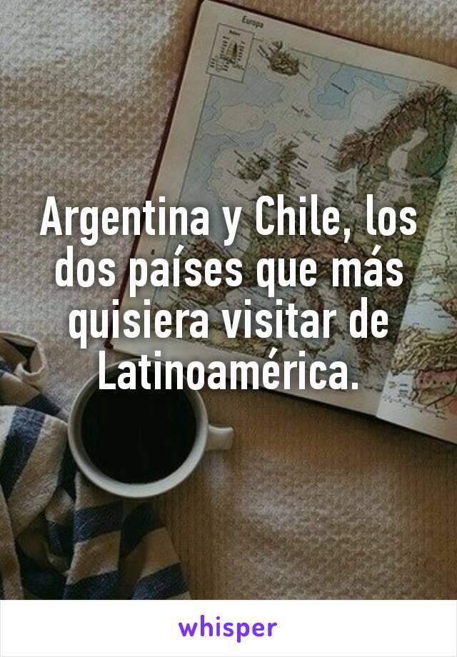 Argentina y Chile, los dos países que más quisiera visitar de Latinoamérica.