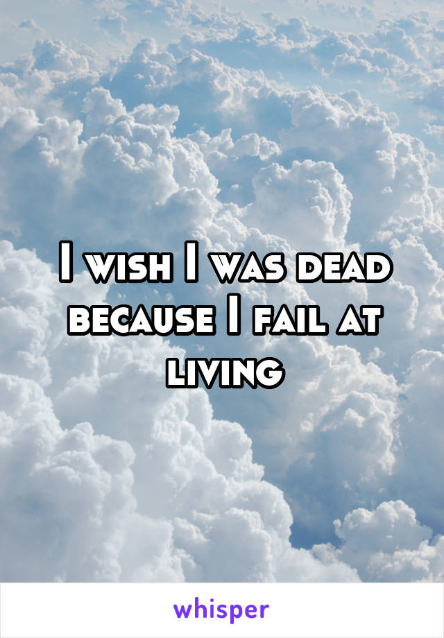I wish I was dead because I fail at living