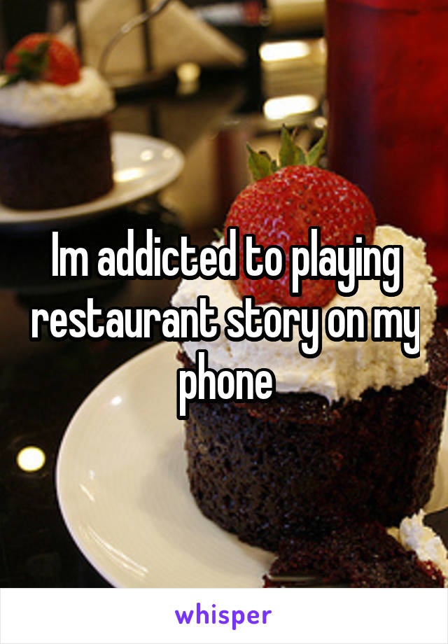 Im addicted to playing restaurant story on my phone