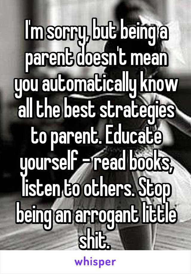 I'm sorry, but being a parent doesn't mean you automatically know all the best strategies to parent. Educate yourself - read books, listen to others. Stop being an arrogant little shit.