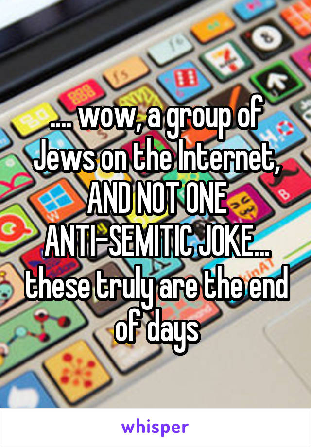 .... wow, a group of Jews on the Internet, AND NOT ONE ANTI-SEMITIC JOKE... these truly are the end of days