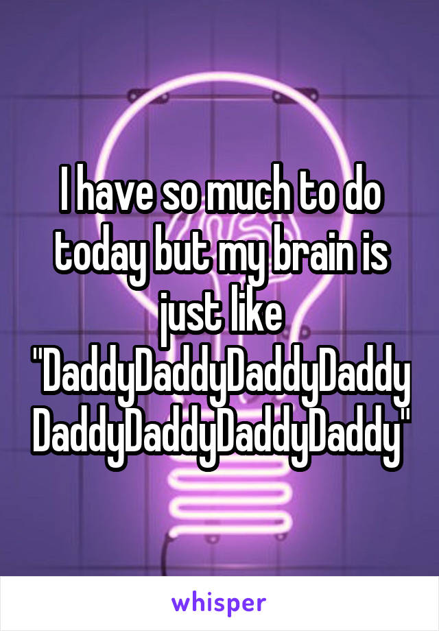 """I have so much to do today but my brain is just like """"DaddyDaddyDaddyDaddyDaddyDaddyDaddyDaddy"""""""
