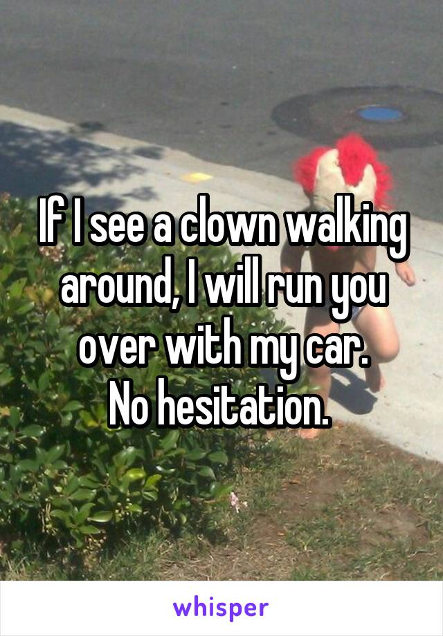 If I see a clown walking around, I will run you over with my car. No hesitation.
