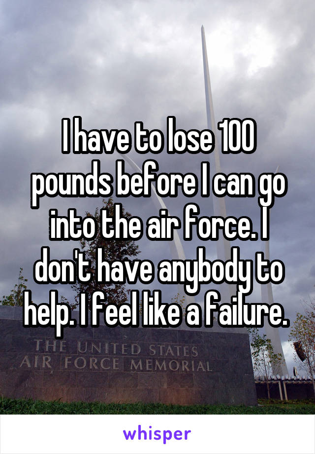 I have to lose 100 pounds before I can go into the air force. I don't have anybody to help. I feel like a failure.