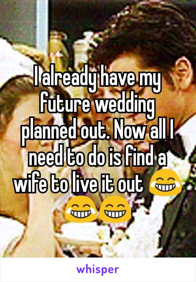 I already have my future wedding planned out. Now all I need to do is find a wife to live it out 😂😂😁