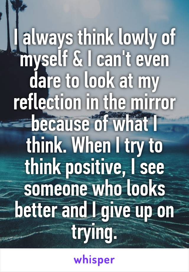 I always think lowly of myself & I can't even dare to look at my reflection in the mirror because of what I think. When I try to think positive, I see someone who looks better and I give up on trying.