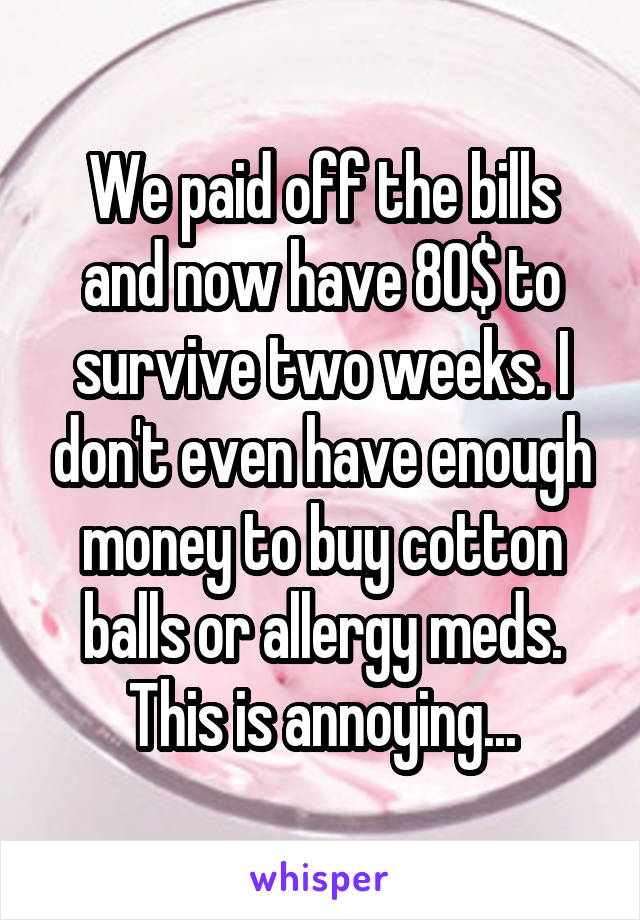 We paid off the bills and now have 80$ to survive two weeks. I don't even have enough money to buy cotton balls or allergy meds. This is annoying...