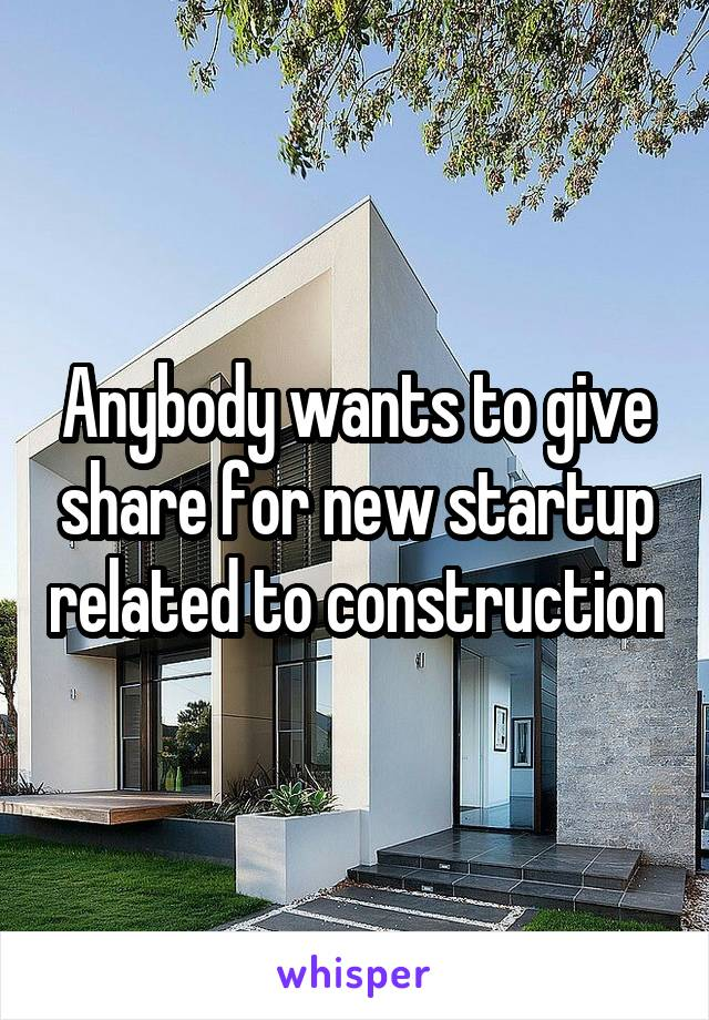 Anybody wants to give share for new startup related to construction