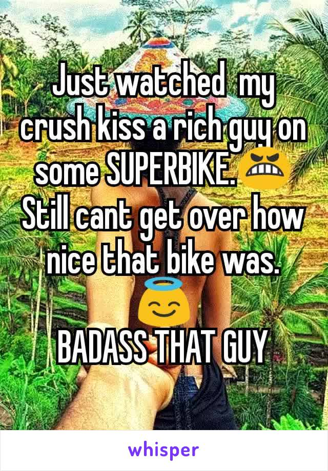 Just watched  my crush kiss a rich guy on some SUPERBIKE.😬 Still cant get over how nice that bike was.😇 BADASS THAT GUY