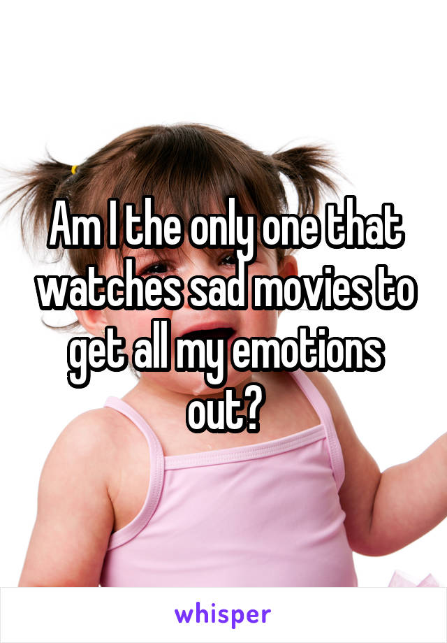 Am I the only one that watches sad movies to get all my emotions out?