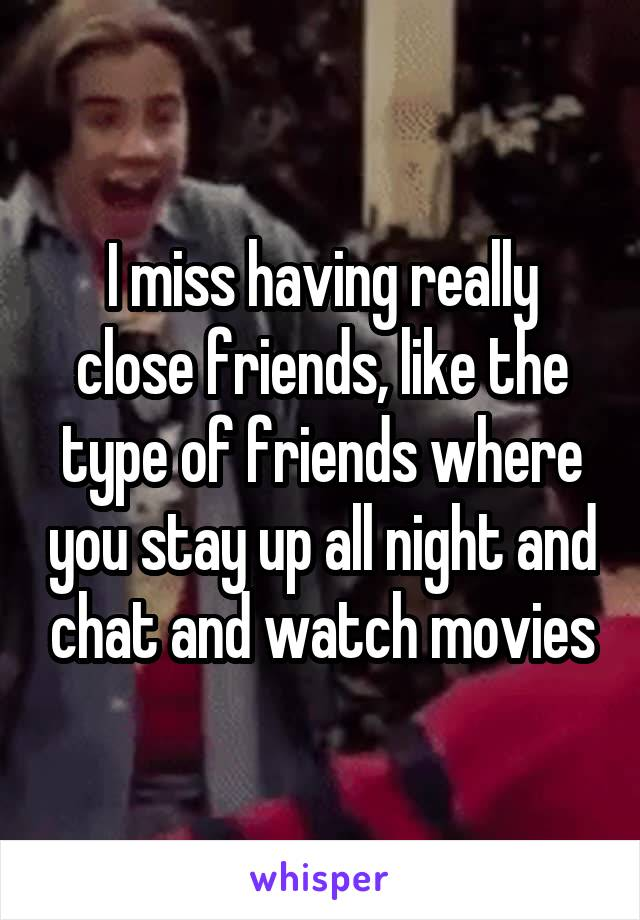 I miss having really close friends, like the type of friends where you stay up all night and chat and watch movies