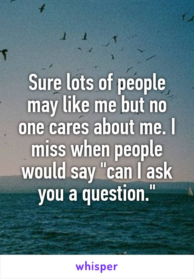 "Sure lots of people may like me but no one cares about me. I miss when people would say ""can I ask you a question."""