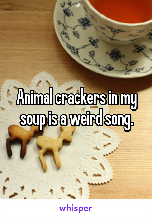 Animal crackers in my soup is a weird song.