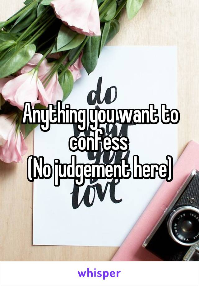 Anything you want to confess  (No judgement here)