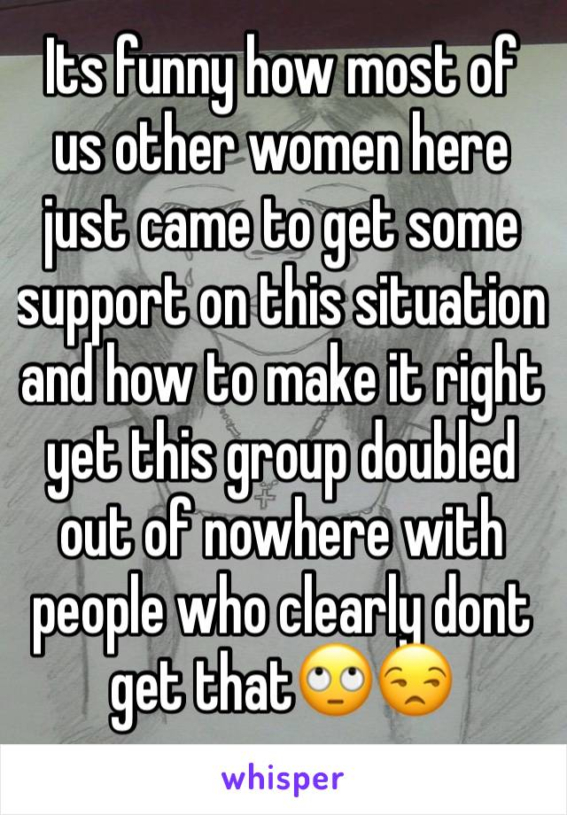 Its funny how most of us other women here just came to get some support on this situation and how to make it right yet this group doubled out of nowhere with people who clearly dont get that🙄😒