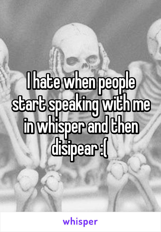 I hate when people start speaking with me in whisper and then disipear :(