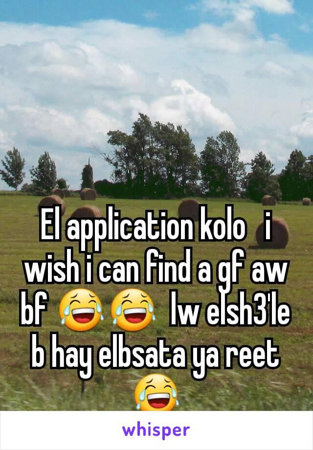 El application kolo   i wish i can find a gf aw bf 😂😂  lw elsh3'le b hay elbsata ya reet 😂