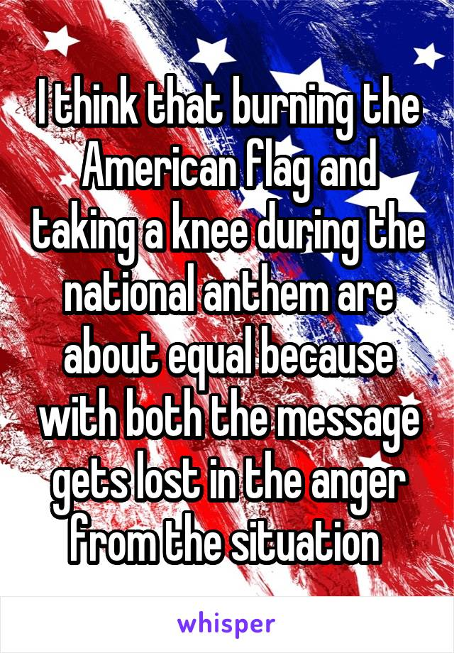 I think that burning the American flag and taking a knee during the national anthem are about equal because with both the message gets lost in the anger from the situation