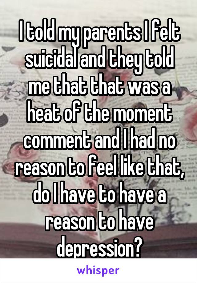 I told my parents I felt suicidal and they told me that that was a heat of the moment comment and I had no reason to feel like that, do I have to have a reason to have depression?