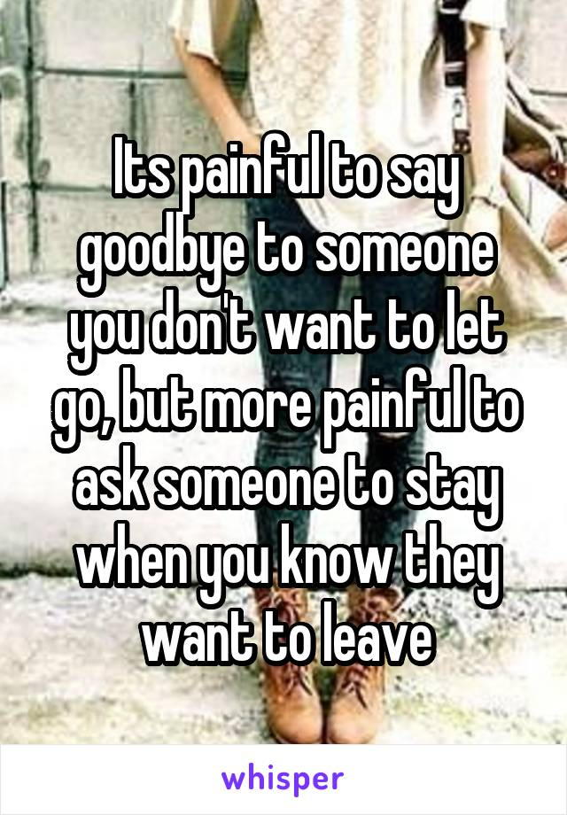 Its painful to say goodbye to someone you don't want to let go, but more painful to ask someone to stay when you know they want to leave