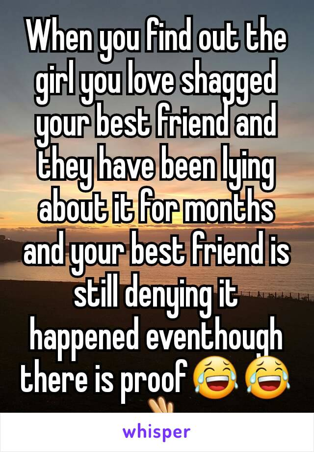 When you find out the girl you love shagged your best friend and they have been lying about it for months and your best friend is still denying it happened eventhough there is proof😂😂👌