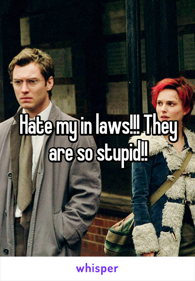 Hate my in laws!!! They are so stupid!!