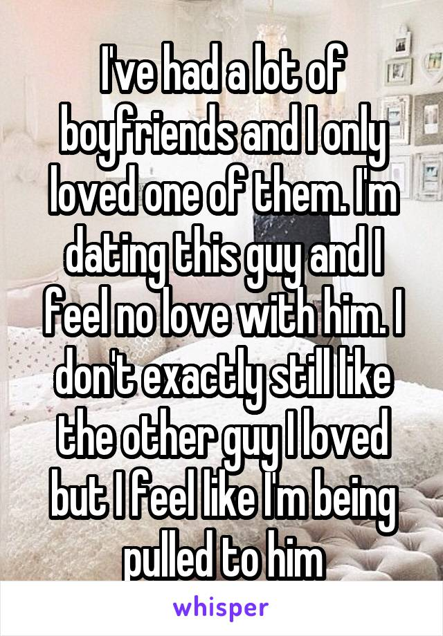 I've had a lot of boyfriends and I only loved one of them. I'm dating this guy and I feel no love with him. I don't exactly still like the other guy I loved but I feel like I'm being pulled to him
