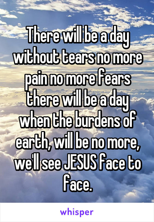 There will be a day without tears no more pain no more fears there will be a day when the burdens of earth, will be no more, we'll see JESUS face to face.