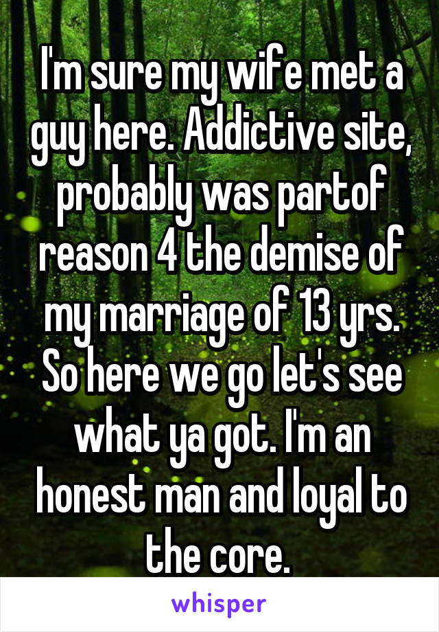 I'm sure my wife met a guy here. Addictive site, probably was partof reason 4 the demise of my marriage of 13 yrs. So here we go let's see what ya got. I'm an honest man and loyal to the core.