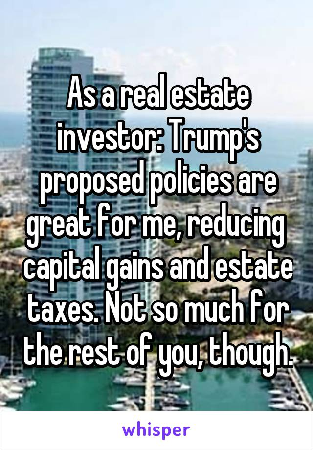 As a real estate investor: Trump's proposed policies are great for me, reducing  capital gains and estate taxes. Not so much for the rest of you, though.