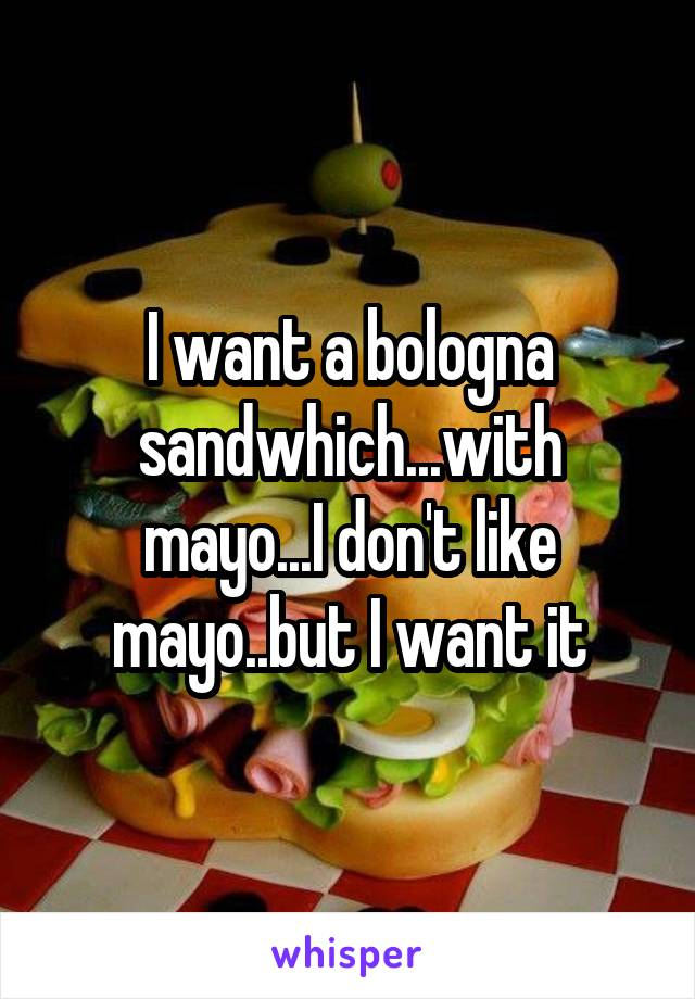 I want a bologna sandwhich...with mayo...I don't like mayo..but I want it
