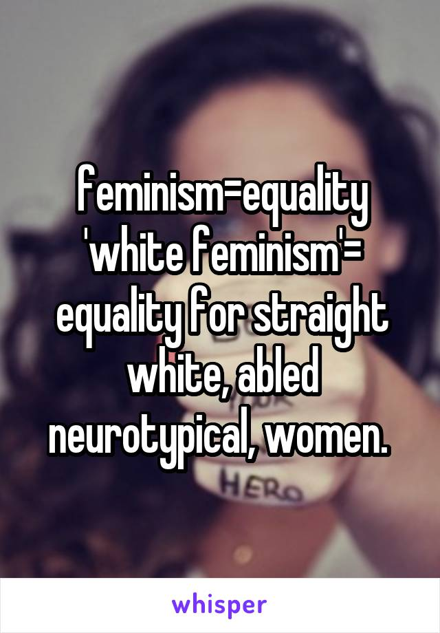 feminism=equality 'white feminism'= equality for straight white, abled neurotypical, women.