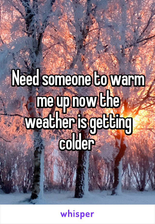 Need someone to warm me up now the weather is getting colder