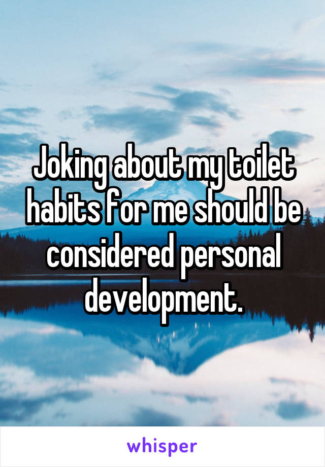 Joking about my toilet habits for me should be considered personal development.