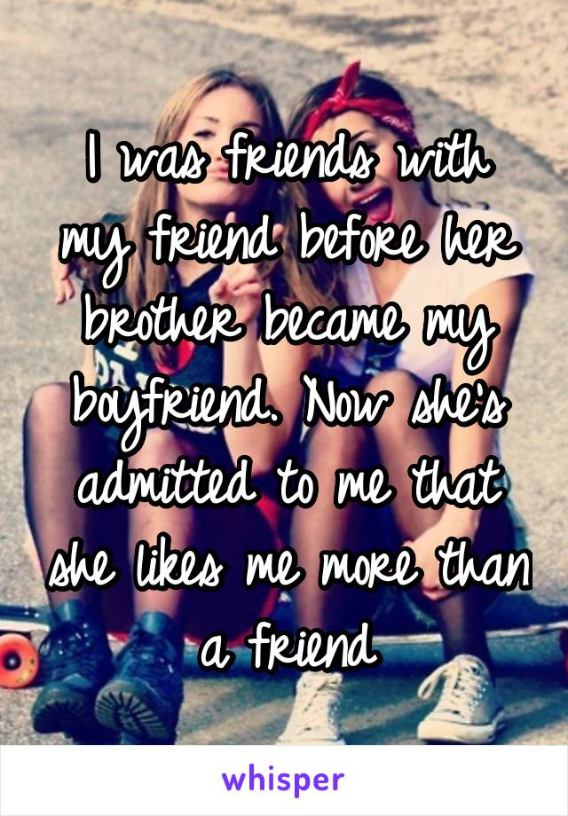 I was friends with my friend before her brother became my boyfriend. Now she's admitted to me that she likes me more than a friend