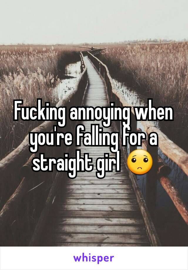 Fucking annoying when you're falling for a straight girl 🙁