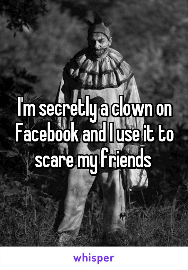 I'm secretly a clown on Facebook and I use it to scare my friends